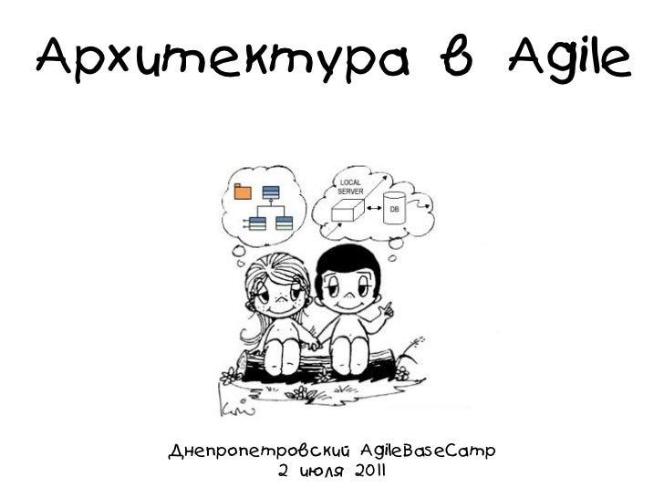 Архитектура в Agile    Днепропетровский AgileBaseCamp             2 июля 2011