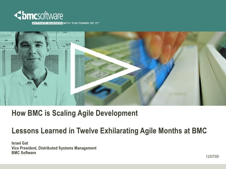 How BMC is Scaling Agile Development Lessons Learned in Twelve Exhilarating Agile Months at BMC Israel Gat Vice President,...