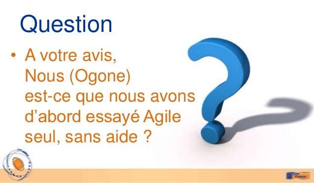 Question• A votre avis,  Nous (Ogone)  est-ce que nous avons  d'abord essayé Agile  seul, sans aide ?