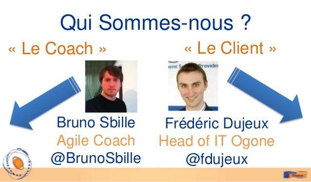 Qui Sommes-nous ?« Le Coach »           « Le Client »     Bruno Sbille    Frédéric Dujeux     Agile Coach    Head of IT Og...