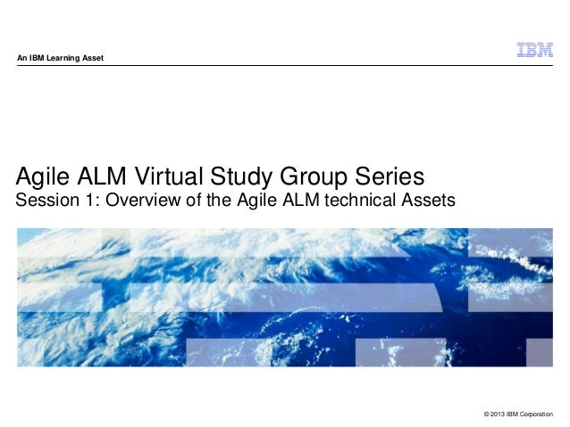 © 2013 IBM Corporation An IBM Learning Asset Agile ALM Virtual Study Group Series Session 1: Overview of the Agile ALM tec...