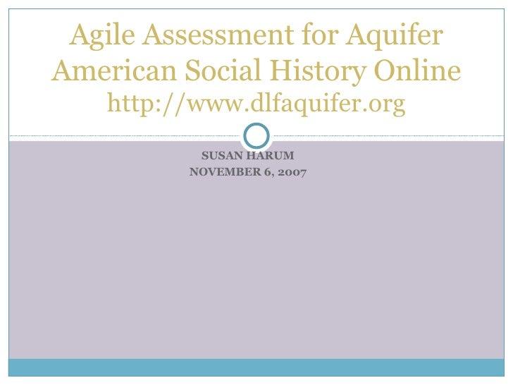 SUSAN HARUM NOVEMBER 6, 2007 Agile Assessment for Aquifer American Social History Online http://www.dlfaquifer.org