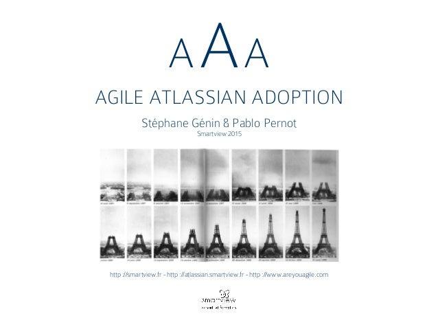 AAA AGILE ATLASSIAN ADOPTION Stéphane Génin & Pablo Pernot Smartview 2015 http ://smartview.fr - http ://atlassian.smartvi...