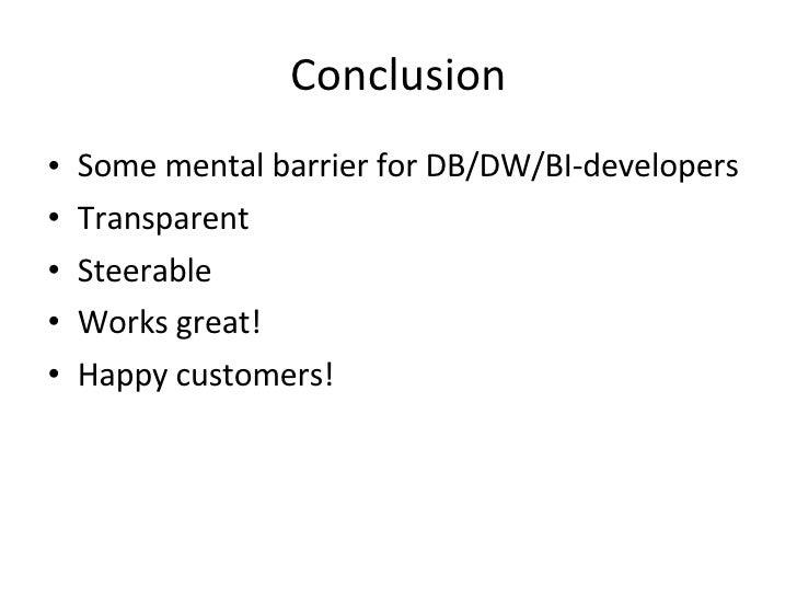 Conclusion <ul><li>Some mental barrier for DB/DW/BI-developers </li></ul><ul><li>Transparent </li></ul><ul><li>Steerable <...