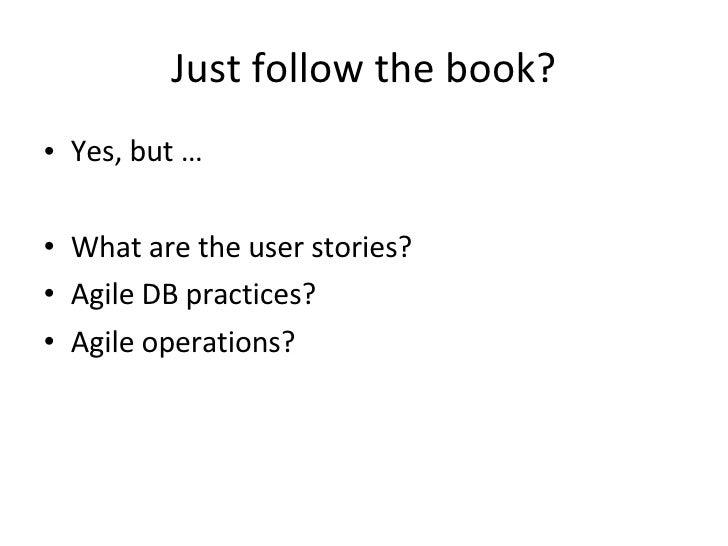 Just  follow  the  book ? <ul><li>Yes, but … </li></ul><ul><li>What are the user stories? </li></ul><ul><li>Agile DB pract...