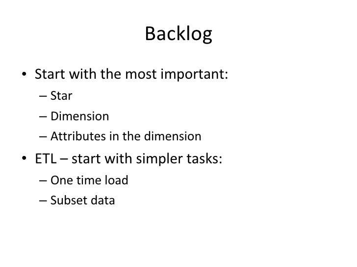 Backlog <ul><li>Start with the most important: </li></ul><ul><ul><li>Star </li></ul></ul><ul><ul><li>Dimension </li></ul><...