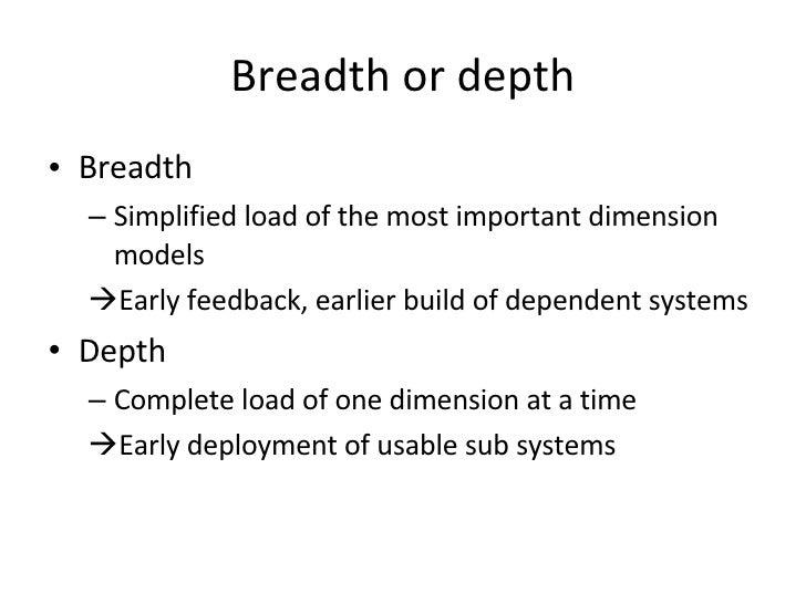 Breadth or depth <ul><li>Breadth </li></ul><ul><ul><li>Simplified load of the most important dimension models </li></ul></...