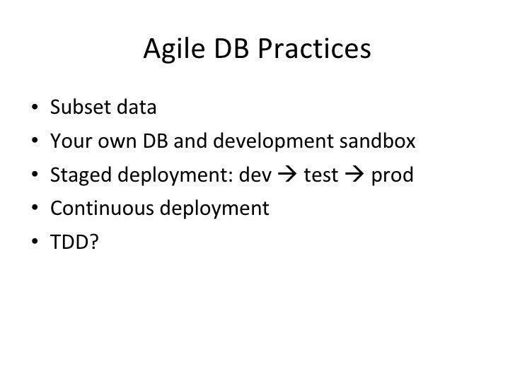 Agile DB Practices <ul><li>Subset data  </li></ul><ul><li>Your own DB and development sandbox </li></ul><ul><li>Staged dep...