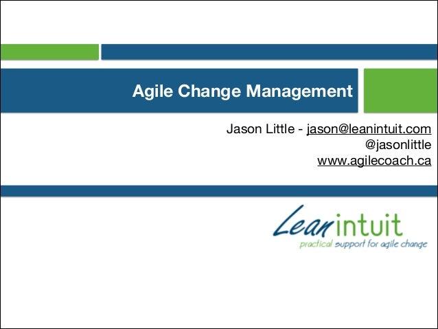 Agile Change Management Jason Little - jason@leanintuit.com  @jasonlittle  www.agilecoach.ca