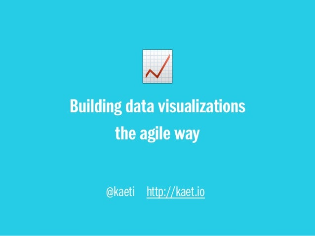 @kaeti http://kaet.io Building data visualizations the agile way