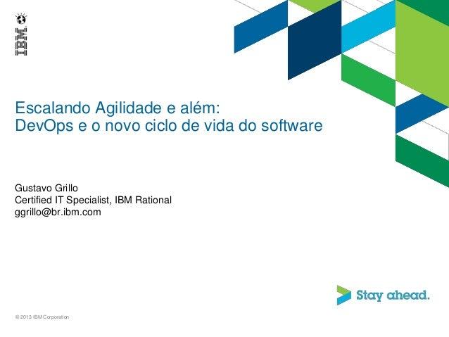 Escalando Agilidade e além: DevOps e o novo ciclo de vida do software Gustavo Grillo Certified IT Specialist, IBM Rational...