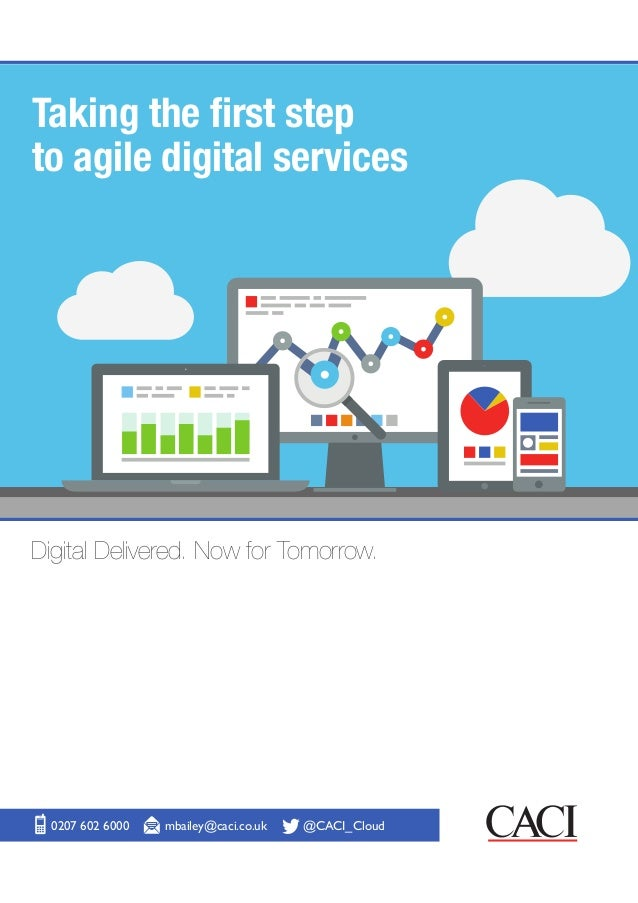 Taking the first step to agile digital services 0207 602 6000 mbailey@caci.co.uk @CACI_Cloud Digital Delivered. Now for To...