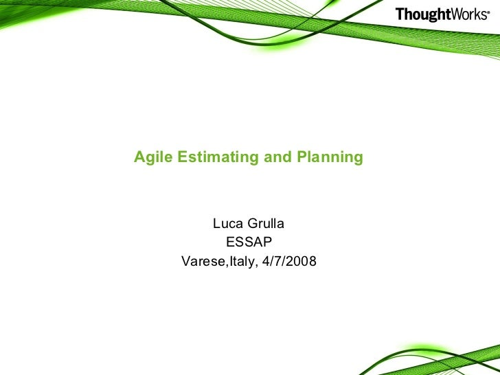 Agile Estimating and Planning <ul><li>Luca Grulla </li></ul><ul><li>ESSAP </li></ul><ul><li>Varese,Italy, 4/7/2008 </li></ul>