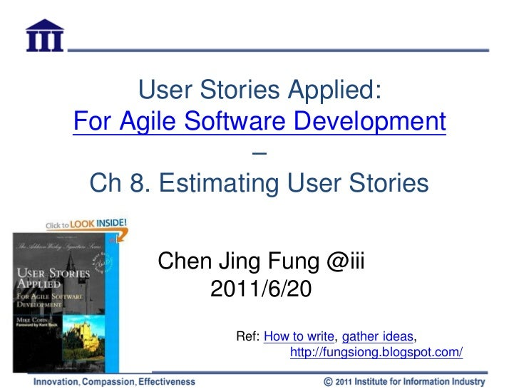 User Stories Applied:For Agile Software Development               – Ch 8. Estimating User Stories      Chen Jing Fung @iii...