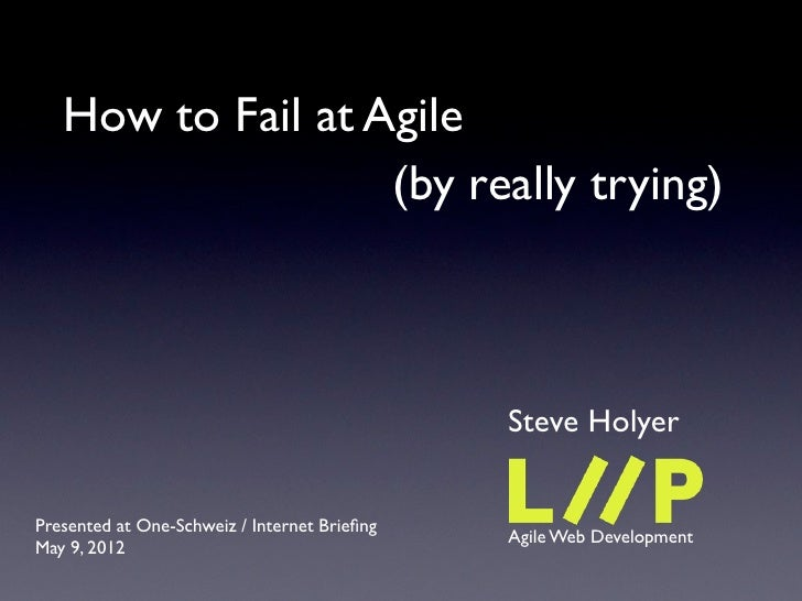 How to Fail at Agile                   (by really trying)                                              Steve HolyerPresent...