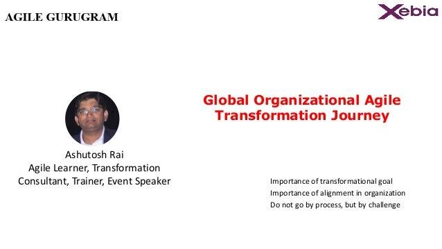 Global Organizational Agile Transformation Journey Importance of transformational goal Importance of alignment in organiza...