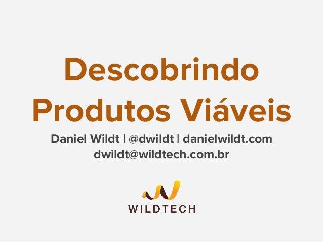 Descobrindo Produtos Viáveis Daniel Wildt | @dwildt | danielwildt.com dwildt@wildtech.com.br