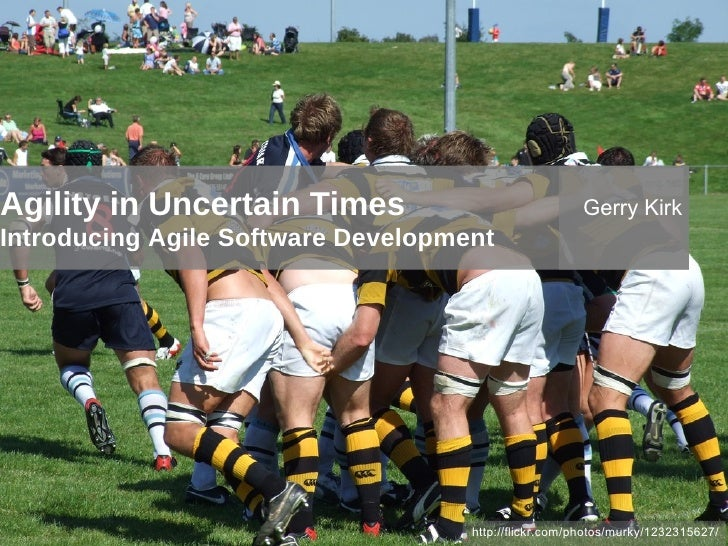 Agility in Uncertain Times Introducing Agile Software Development http://flickr.com/photos/murky/1232315627/ Gerry Kirk