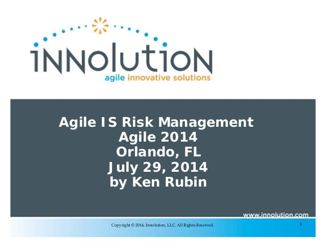 1Copyright © 2014, Innolution, LLC. All Rights Reserved. Agile IS Risk Management Agile 2014 Orlando, FL July 29, 2014 by ...