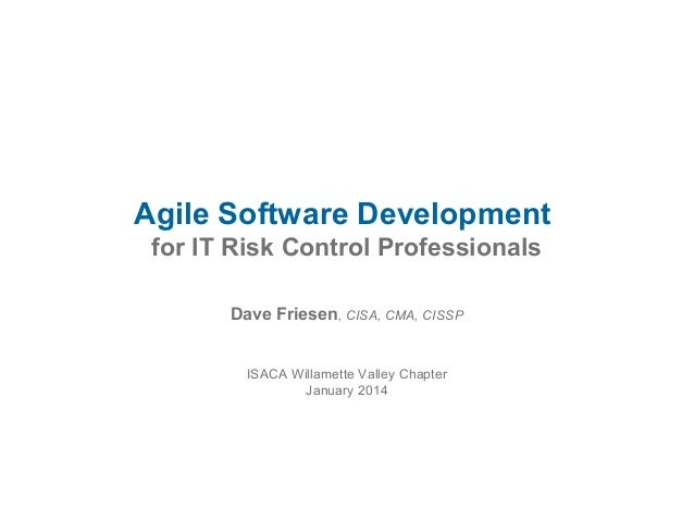 Agile Software Development for IT Risk Control Professionals Dave Friesen, CISA, CMA, CISSP ISACA Willamette Valley Chapte...