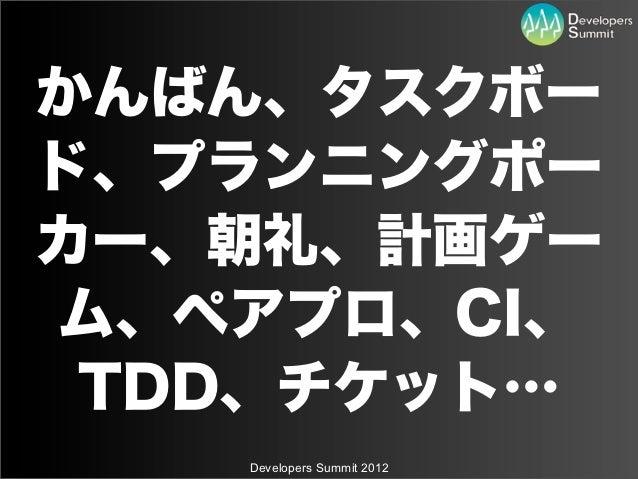 かんばん、タスクボード、プランニングポーカー、朝礼、計画ゲーム、ペアプロ、CI、 TDD、チケット…   Developers Summit 2012