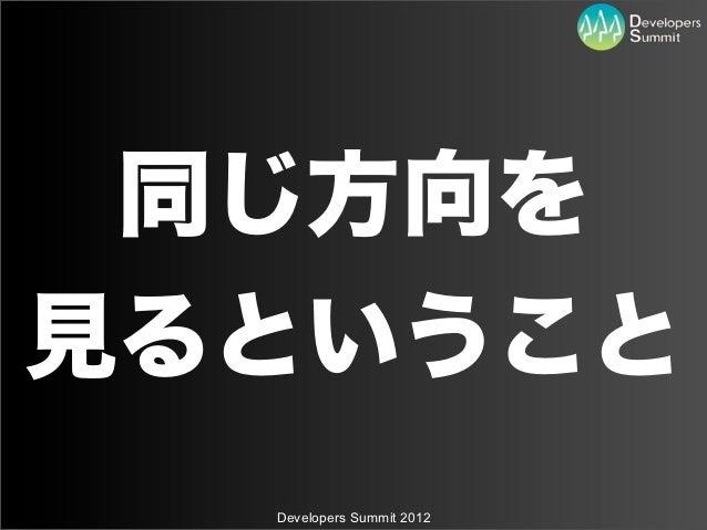 同じ方向を見るということ  Developers Summit 2012