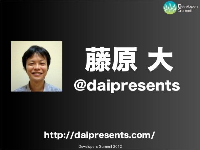 藤原 大      @daipresentshttp://daipresents.com/       Developers Summit 2012