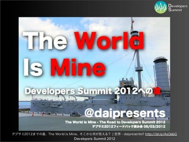 デブサミ2012までの道、The World Is Mine、そこから何が見える? ¦ 世界 - daipresents!! http://bit.ly/AxOebG                               Develope...