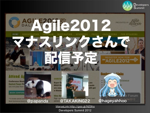 Agile2012マナスリンクさんで  配信予定 @papanda      @TAKAKING22                  @hageyahhoo            ManasLink http://goo.gl/N29hs  ...