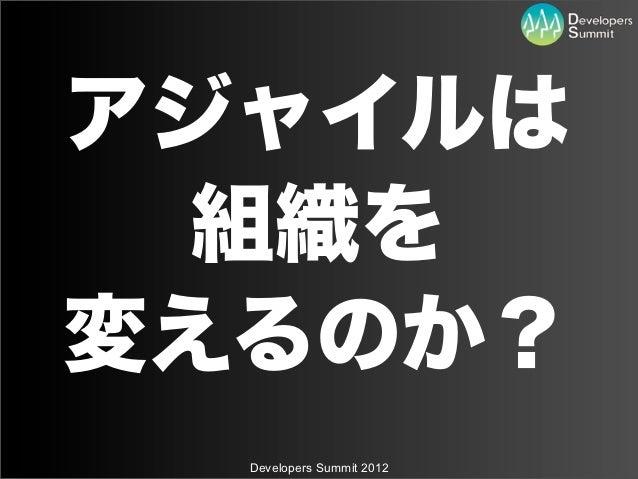 アジャイルは 組織を変えるのか?  Developers Summit 2012