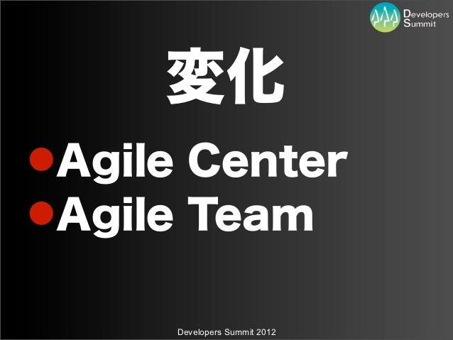 変化Agile CenterAgile Team      Developers Summit 2012