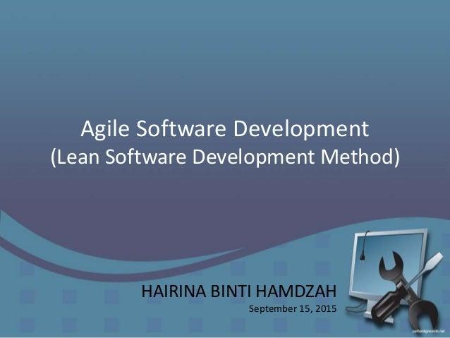 Agile Software Development (Lean Software Development Method) HAIRINA BINTI HAMDZAH September 15, 2015