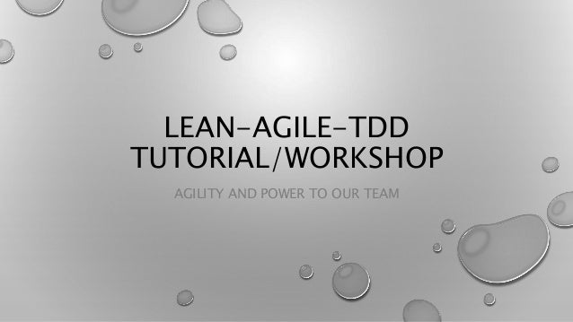 LEAN-AGILE-TDD TUTORIAL/WORKSHOP AGILITY AND POWER TO OUR TEAM