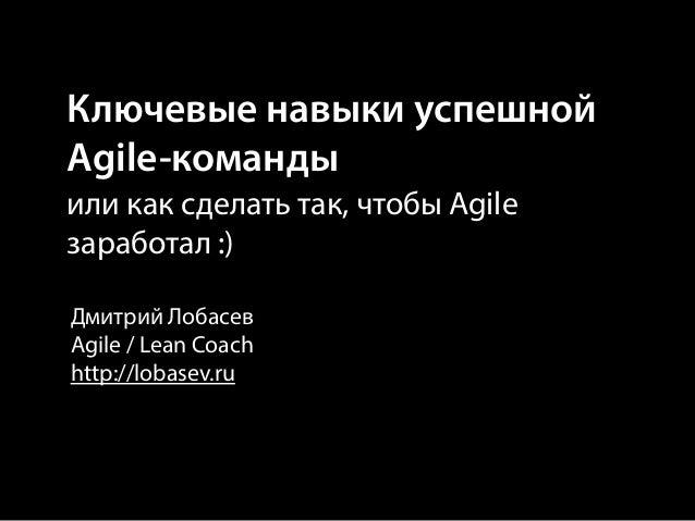 Ключевые навыки успешной Agile-команды или как сделать так, чтобы Agile заработал :) Дмитрий Лобасев Agile / Lean Coach ht...