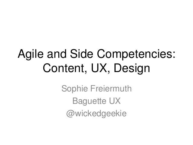 Agile and Side Competencies: Content, UX, Design Sophie Freiermuth Baguette UX @wickedgeekie