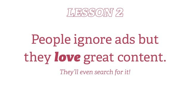 LESSON 2 People ignore ads but they love great content. They'll even search for it!