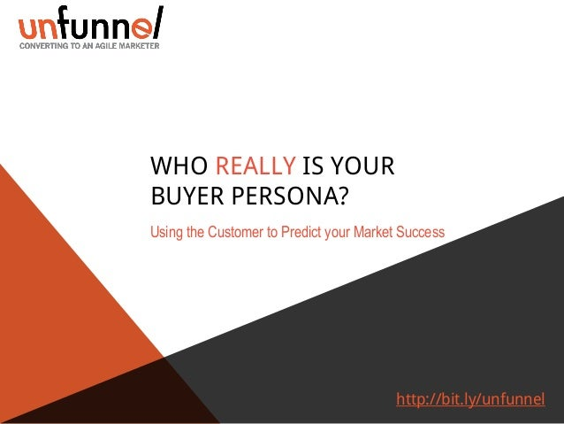 WHO REALLY IS YOUR BUYER PERSONA? Using the Customer to Predict your Market Success  http://bit.ly/unfunnel
