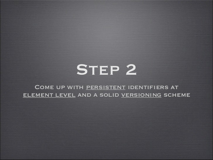 Step 2   Come up with persistent identifiers atelement level and a solid versioning scheme