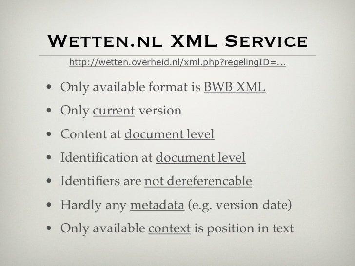 Wetten.nl XML Service    http://wetten.overheid.nl/xml.php?regelingID=...• Only available format is BWB XML• Only current ...
