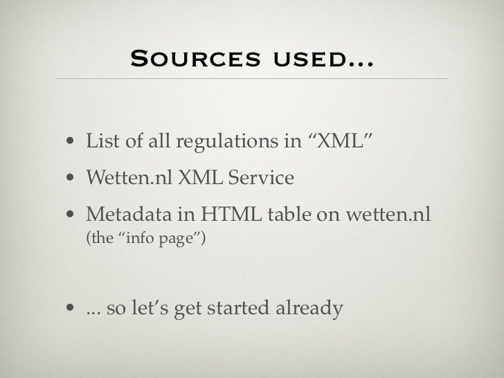 """Sources used...• List of all regulations in """"XML""""• Wetten.nl XML Service• Metadata in HTML table on wetten.nl  (the """"info ..."""