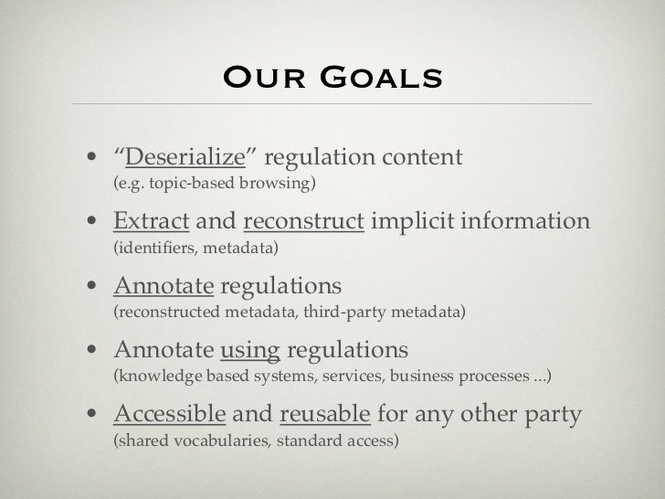 """Our Goals• """"Deserialize"""" regulation content  (e.g. topic-based browsing)• Extract and reconstruct implicit information  (i..."""