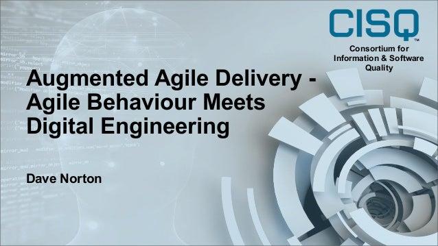 Augmented Agile Delivery - Agile Behaviour Meets Digital Engineering Dave Norton Consortium for Information & Software Qua...