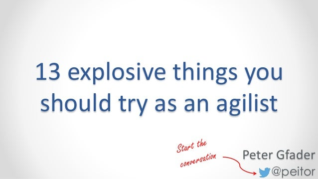 @peitor 13 explosive things you should try as an agilist Peter Gfader