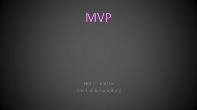 MVP Not 1st release Don't build something