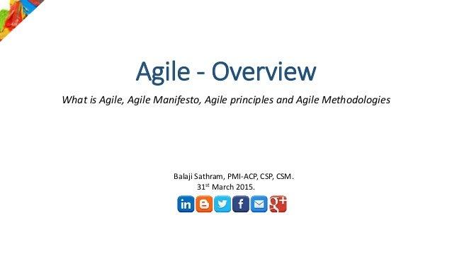 Agile - Overview What is Agile, Agile Manifesto, Agile principles and Agile Methodologies Balaji Sathram, PMI-ACP, CSP, CS...