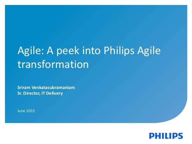 Confidential1 Agile: A peek into Philips Agile transformation Sriram Venkatasubramaniam Sr. Director, IT Delivery June 2015