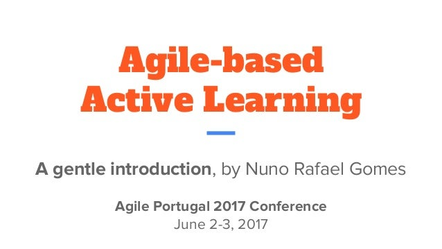 Agile-based Active Learning A gentle introduction, by Nuno Rafael Gomes Agile Portugal 2017 Conference June 2-3, 2017
