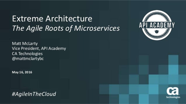 May 16, 2016 #AgileInTheCloud Extreme Architecture The Agile Roots of Microservices Matt McLarty Vice President, API Acade...