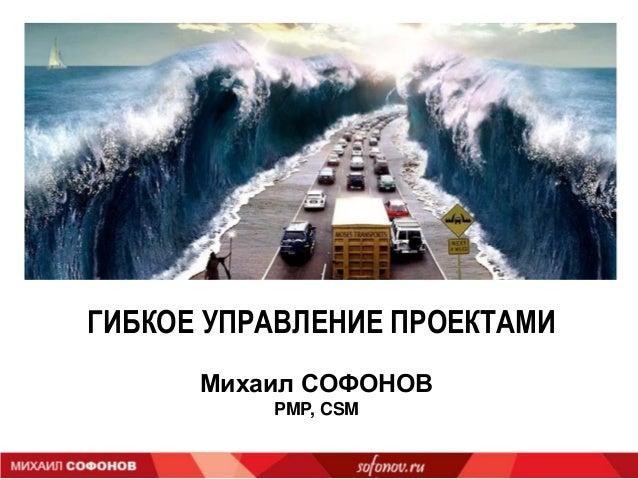ГИБКОЕ УПРАВЛЕНИЕ ПРОЕКТАМИ      Михаил СОФОНОВ          PMP, CSM