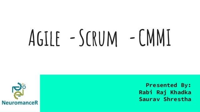 Agile -Scrum -CMMI Presented By: Rabi Raj Khadka Saurav Shrestha